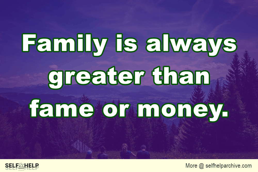 The family is always greater than fame or money.