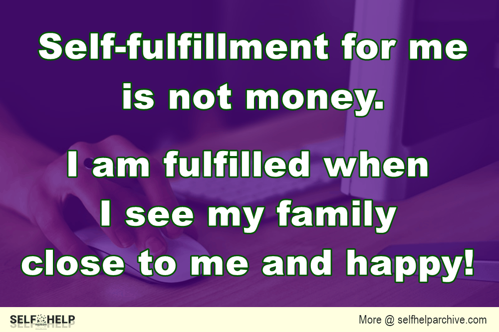 Self-fulfillment for me is not money. I am fulfilled when I see my family close to me and happy!